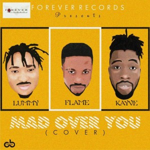 Music: Lummy Jay ft. Flame x Kayve – Mad Over You (Cover)